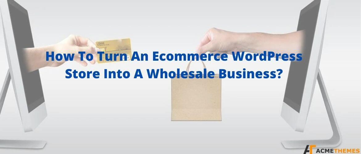 How-To-Turn-An-Ecommerce-WordPress-Store-Into-A-Wholesale-Business ?